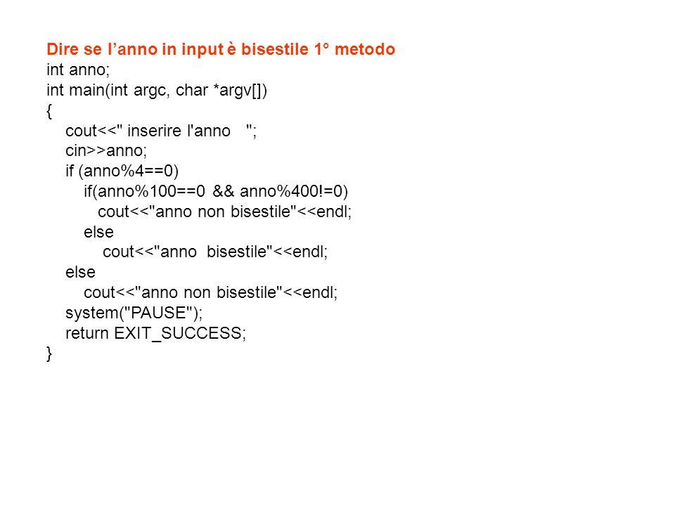 Dire se lanno in input è bisestile 2° metodo int anno; int main(int argc, char *argv[]) { cout<< inserire l anno ; cin>>anno; if (anno%4==0) if(anno%100!=0 || anno%400==0) cout<< anno bisestile <<endl; else cout<< anno non bisestile <<endl; else cout<< anno non bisestile <<endl; system( PAUSE ); return EXIT_SUCCESS; }