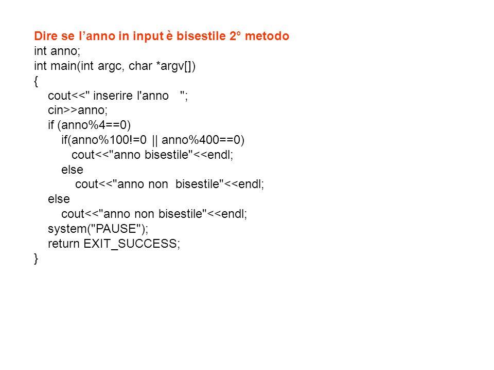 Dire se lanno in input è bisestile 3° metodo int anno; int main(int argc, char *argv[]) { cout<< inserire l anno ; cin>>anno; if ((anno%4==0)&&(anno%100!=0 || anno%400==0)) cout<< anno bisestile <<endl; else cout<< anno non bisestile <<endl; system( PAUSE ); return EXIT_SUCCESS; }