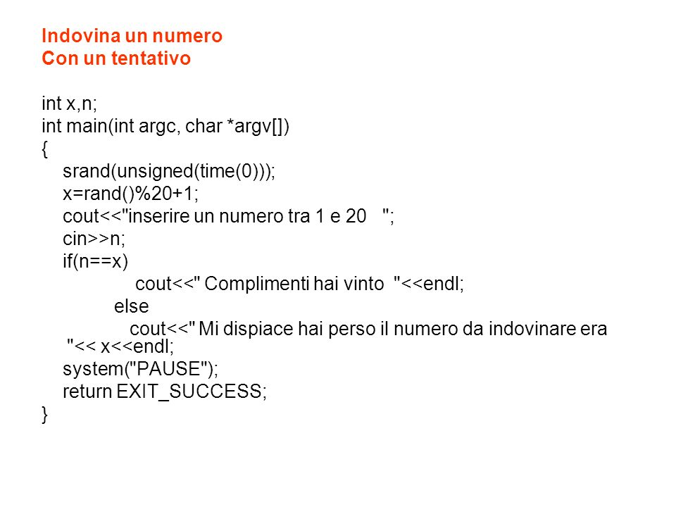 Indovina un numero Con due tentativi int x,n; int main(int argc, char *argv[]) { srand(unsigned(time(0))); x=rand()%20+1; cout<< inserire un numero tra 1 e 20 ; cin>>n; if(n==x) cout<< Complimenti hai vinto <<endl; else { if (n>x) cout<< il numero da indovinare e piu piccolo <<endl; else cout<< il numero da indovinare e piu grande <<endl; cout<< riprova ; if(n==x) cout<< Complimenti hai vinto <<endl; else cout<< Mi dispiace hai perso il numero da indovinare era << x<<endl; } system( PAUSE ); return EXIT_SUCCESS; }