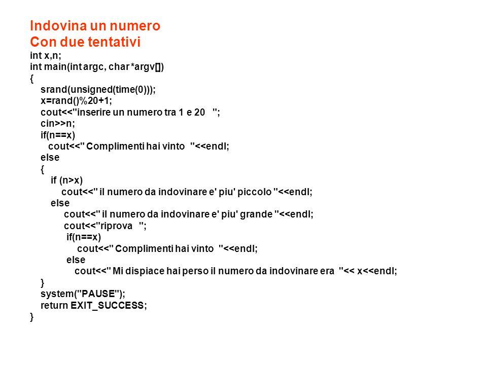 Indovina un numero Con due tentativi int x,n; int main(int argc, char *argv[]) { srand(unsigned(time(0))); x=rand()%20+1; cout<<