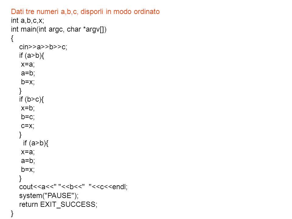 Dati tre numeri a,b,c, disporli in modo ordinato int a,b,c,x; int main(int argc, char *argv[]) { cin>>a>>b>>c; if (a>b){ x=a; a=b; b=x; } if (b>c){ x=