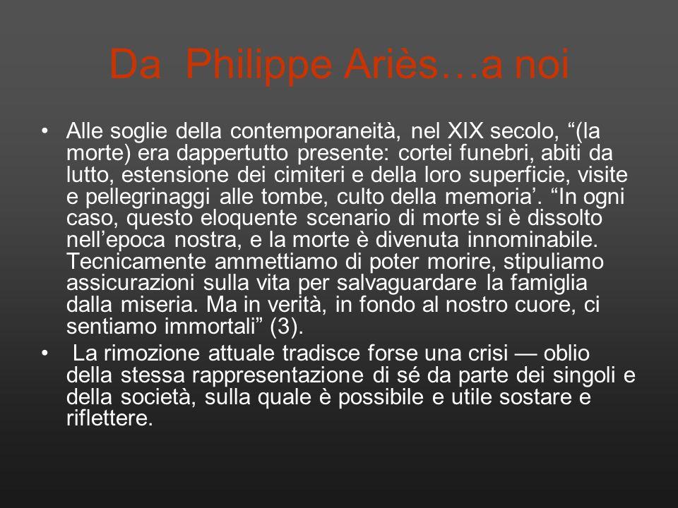 Da Philippe Ariès…a noi Alle soglie della contemporaneità, nel XIX secolo, (la morte) era dappertutto presente: cortei funebri, abiti da lutto, estens