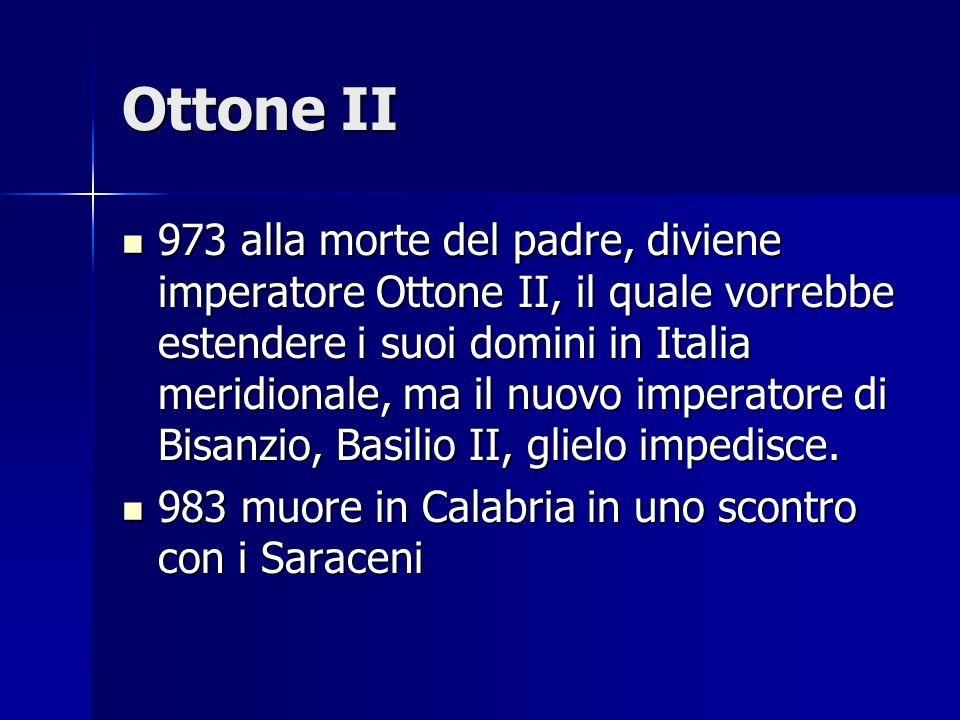 Ottone II 973 alla morte del padre, diviene imperatore Ottone II, il quale vorrebbe estendere i suoi domini in Italia meridionale, ma il nuovo imperat
