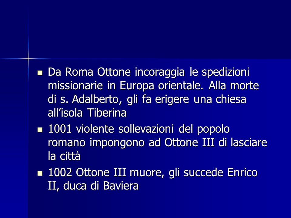 Da Roma Ottone incoraggia le spedizioni missionarie in Europa orientale. Alla morte di s. Adalberto, gli fa erigere una chiesa allisola Tiberina Da Ro