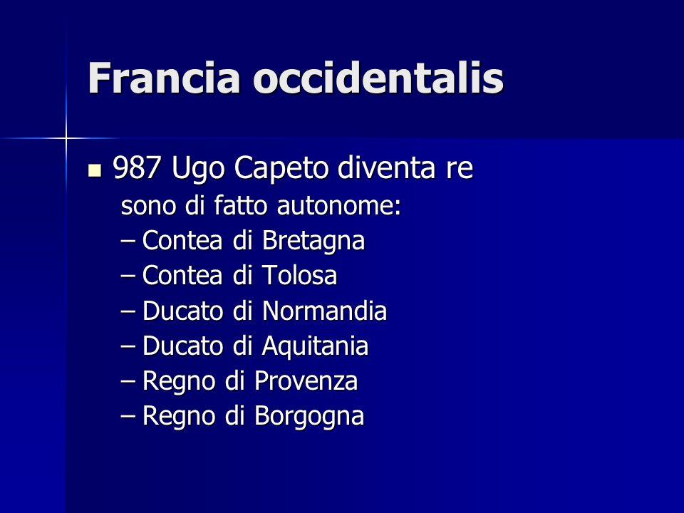 Francia occidentalis 987 Ugo Capeto diventa re 987 Ugo Capeto diventa re sono di fatto autonome: –Contea di Bretagna –Contea di Tolosa –Ducato di Norm
