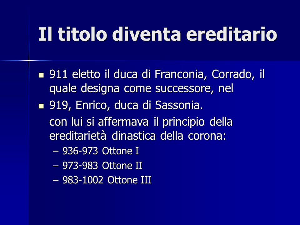 Il titolo diventa ereditario 911 eletto il duca di Franconia, Corrado, il quale designa come successore, nel 911 eletto il duca di Franconia, Corrado,