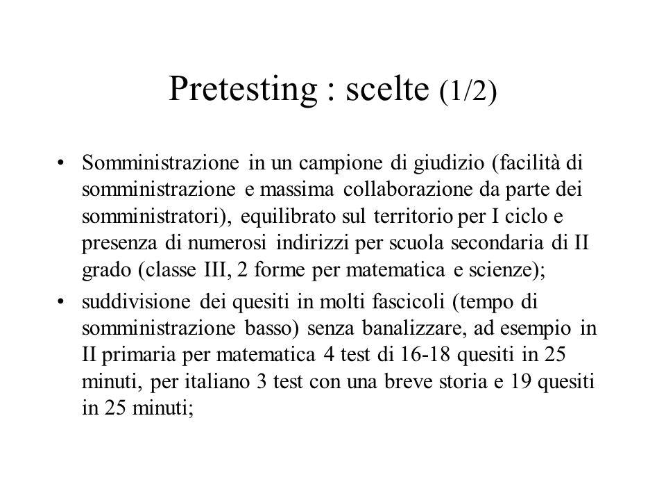 Pretesting : scelte (1/2) Somministrazione in un campione di giudizio (facilità di somministrazione e massima collaborazione da parte dei somministratori), equilibrato sul territorio per I ciclo e presenza di numerosi indirizzi per scuola secondaria di II grado (classe III, 2 forme per matematica e scienze); suddivisione dei quesiti in molti fascicoli (tempo di somministrazione basso) senza banalizzare, ad esempio in II primaria per matematica 4 test di 16-18 quesiti in 25 minuti, per italiano 3 test con una breve storia e 19 quesiti in 25 minuti;