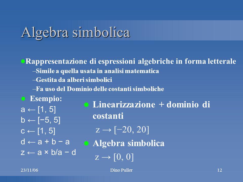 23/11/06Dino Puller12 Algebra simbolica Esempio: a [1, 5] b [5, 5] c [1, 5] d a + b a z a × b/a d Linearizzazione + dominio di costanti z [20, 20] Algebra simbolica z [0, 0] Rappresentazione di espressioni algebriche in forma letterale –Simile a quella usata in analisi matematica –Gestita da alberi simbolici –Fa uso del Dominio delle costanti simboliche