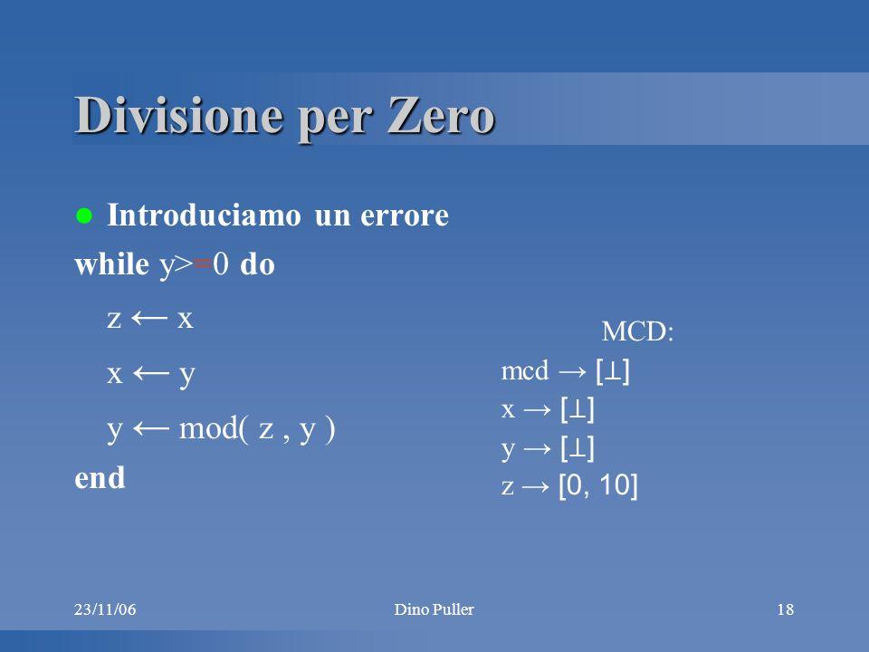 23/11/06Dino Puller18 Divisione per Zero Introduciamo un errore while y>=0 do z x x y y mod( z, y ) end MCD: mcd [ ] x [ ] y [ ] z [0, 10]