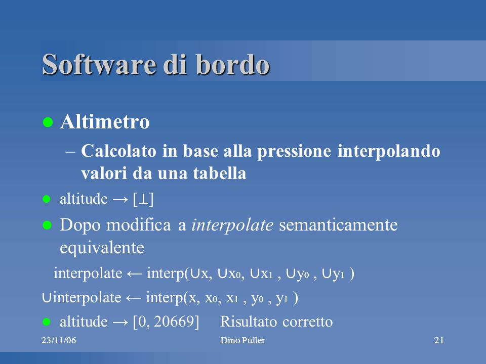 23/11/06Dino Puller21 Software di bordo Altimetro –Calcolato in base alla pressione interpolando valori da una tabella altitude [ ] Dopo modifica a interpolate semanticamente equivalente interpolate interp( x, x 0, x 1, y 0, y 1 ) altitude [0, 20669] Risultato corretto