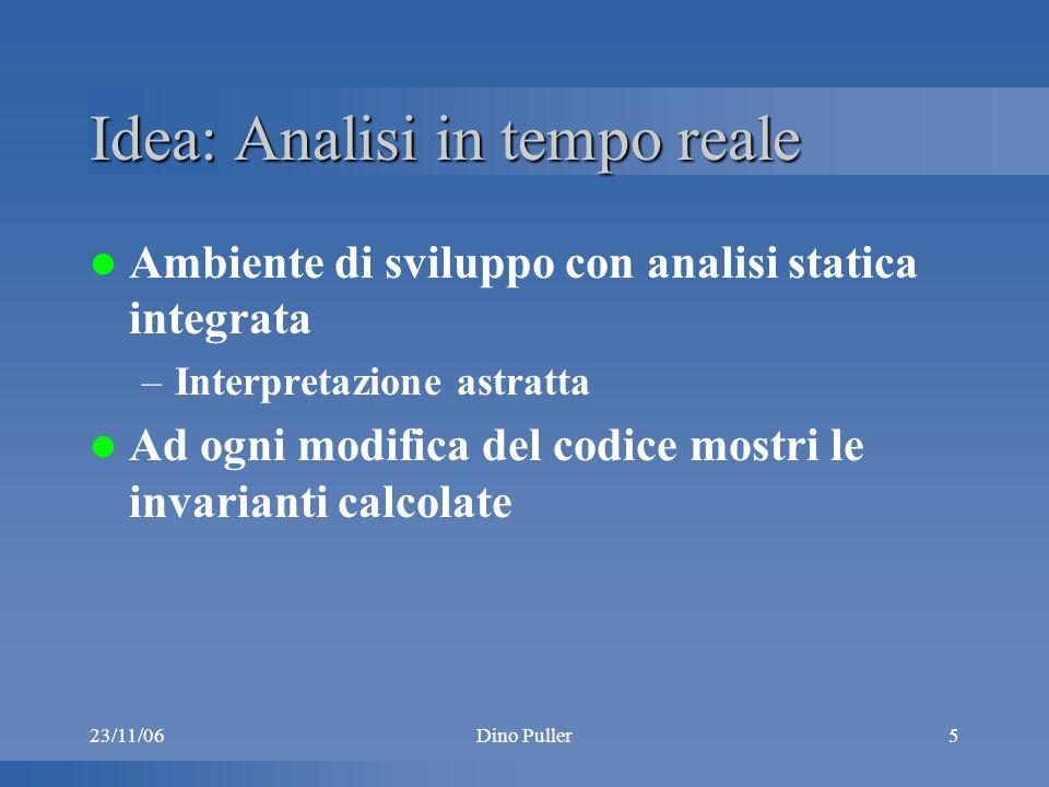 23/11/06Dino Puller5 Idea: Analisi in tempo reale Ambiente di sviluppo con analisi statica integrata –Interpretazione astratta Ad ogni modifica del codice mostri le invarianti calcolate