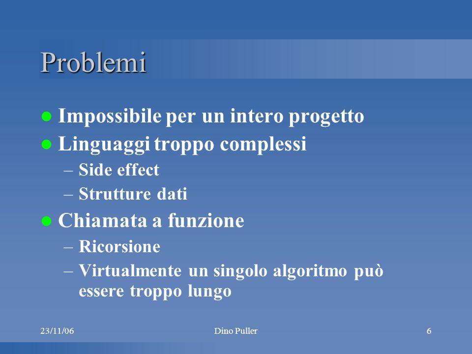 23/11/06Dino Puller6 Problemi Impossibile per un intero progetto Linguaggi troppo complessi –Side effect –Strutture dati Chiamata a funzione –Ricorsione –Virtualmente un singolo algoritmo può essere troppo lungo
