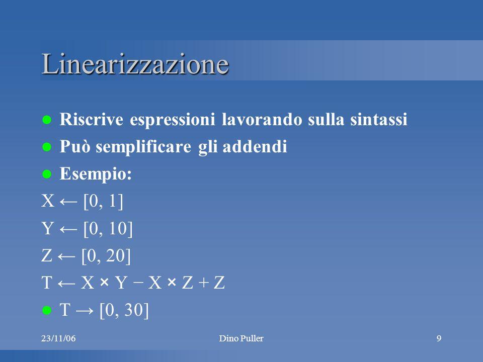 23/11/06Dino Puller9 Linearizzazione Riscrive espressioni lavorando sulla sintassi Può semplificare gli addendi Esempio: X [0, 1] Y [0, 10] Z [0, 20] T X × Y X × Z + Z T [0, 30]