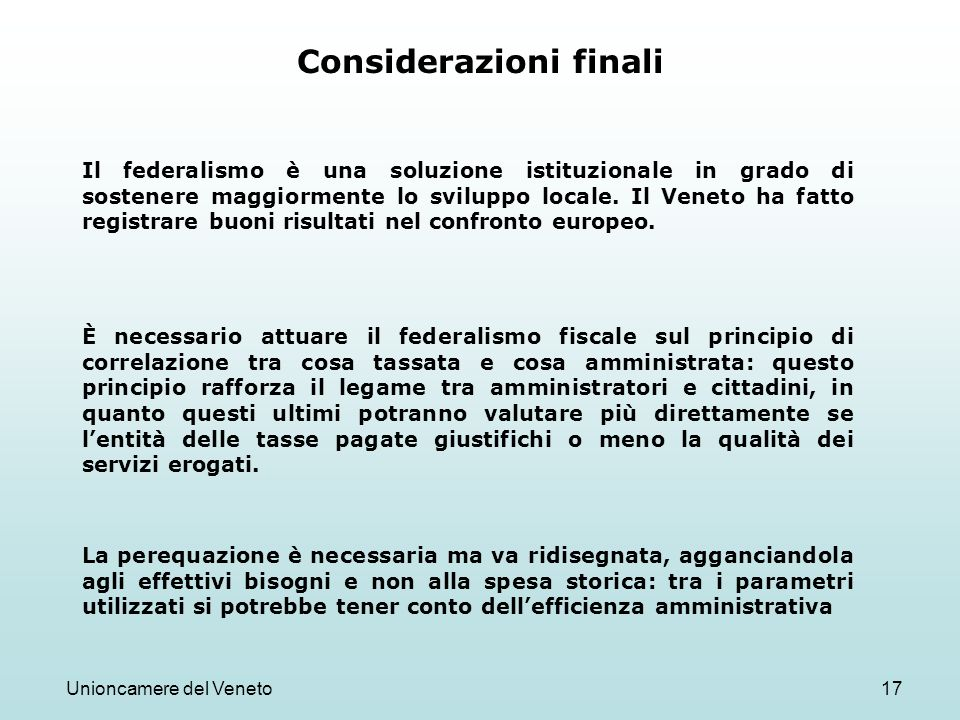 Unioncamere del Veneto17 Considerazioni finali È necessario attuare il federalismo fiscale sul principio di correlazione tra cosa tassata e cosa ammin