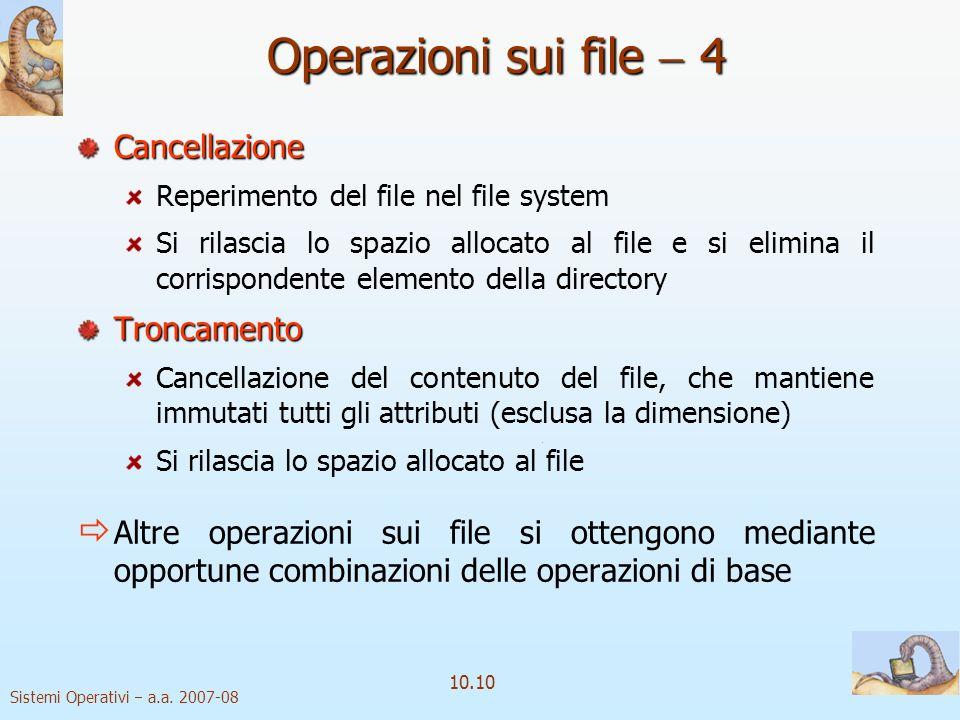 Sistemi Operativi a.a. 2007-08 10.10 Operazioni sui file 4 Cancellazione Reperimento del file nel file system Si rilascia lo spazio allocato al file e