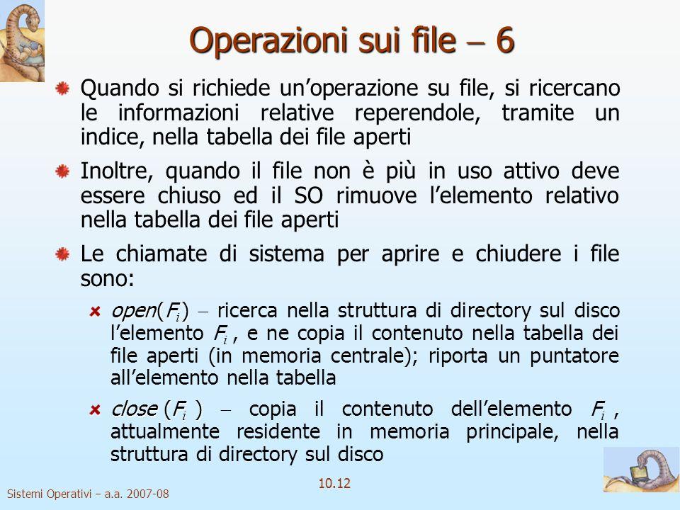 Sistemi Operativi a.a. 2007-08 10.12 Operazioni sui file 6 Quando si richiede unoperazione su file, si ricercano le informazioni relative reperendole,