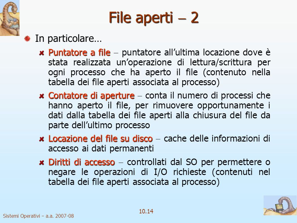 Sistemi Operativi a.a. 2007-08 10.14 File aperti 2 In particolare… Puntatore a file Puntatore a file puntatore allultima locazione dove è stata realiz