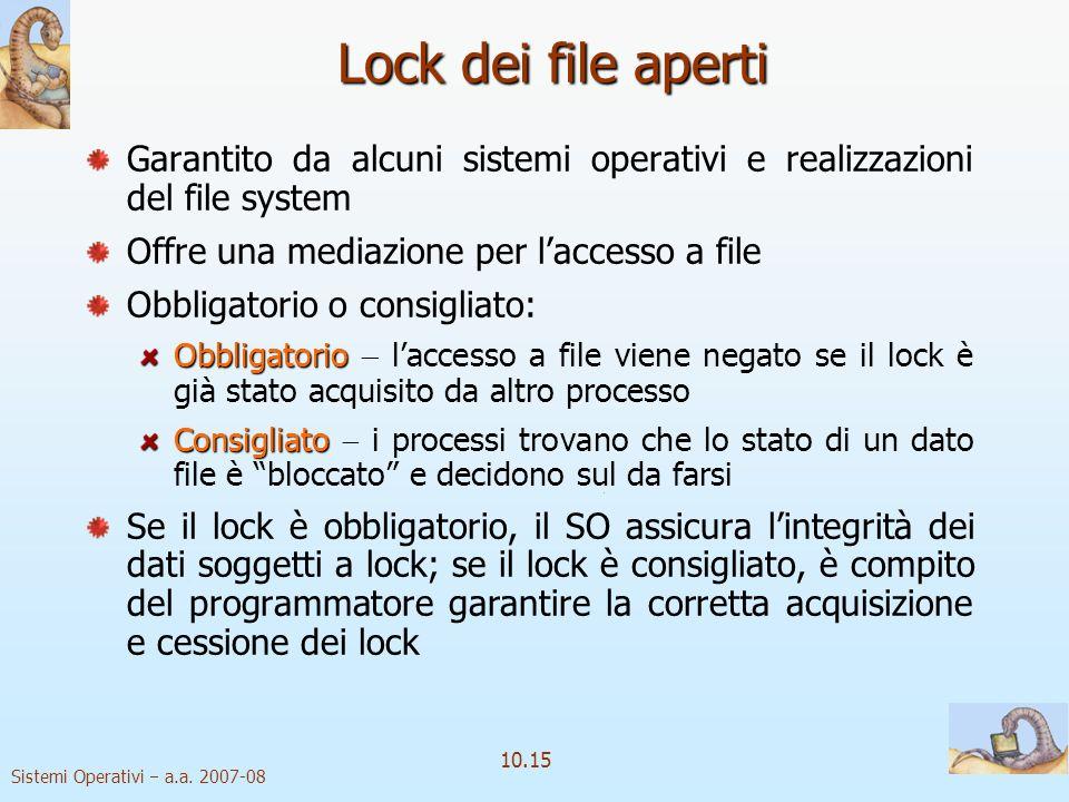 Sistemi Operativi a.a. 2007-08 10.15 Lock dei file aperti Garantito da alcuni sistemi operativi e realizzazioni del file system Offre una mediazione p
