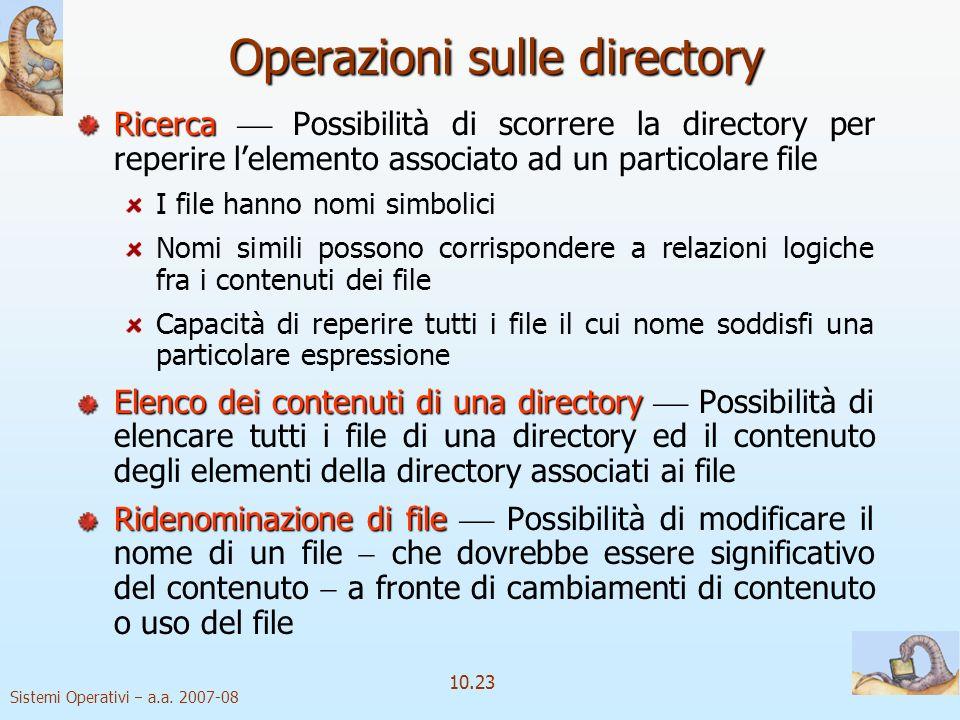 Sistemi Operativi a.a. 2007-08 10.23 Ricerca Ricerca Possibilità di scorrere la directory per reperire lelemento associato ad un particolare file I fi