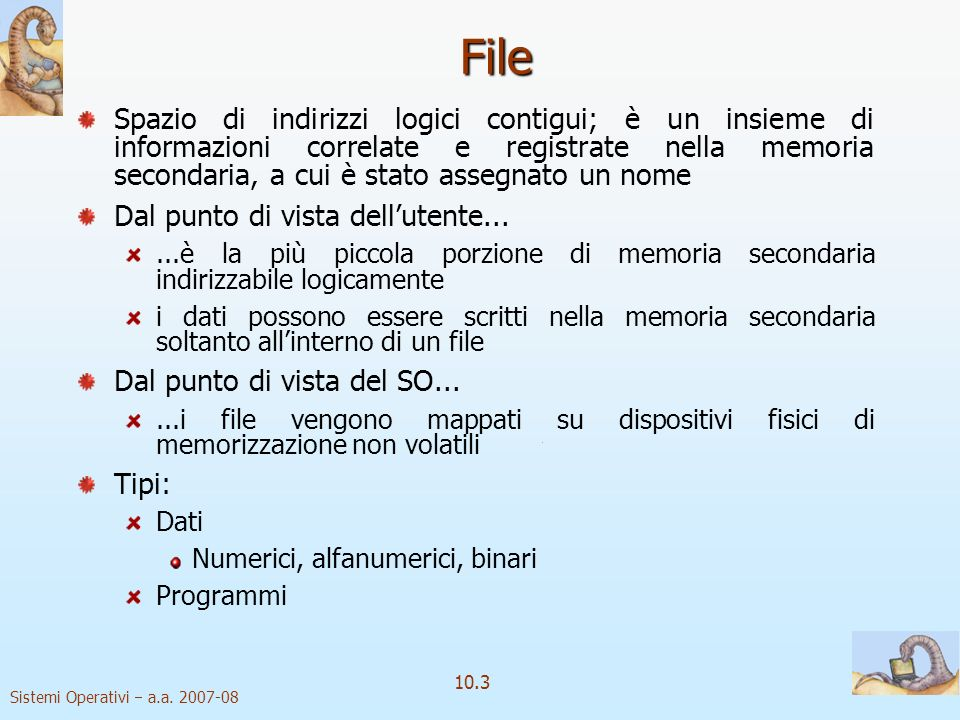 Sistemi Operativi a.a. 2007-08 10.3 File Spazio di indirizzi logici contigui; è un insieme di informazioni correlate e registrate nella memoria second