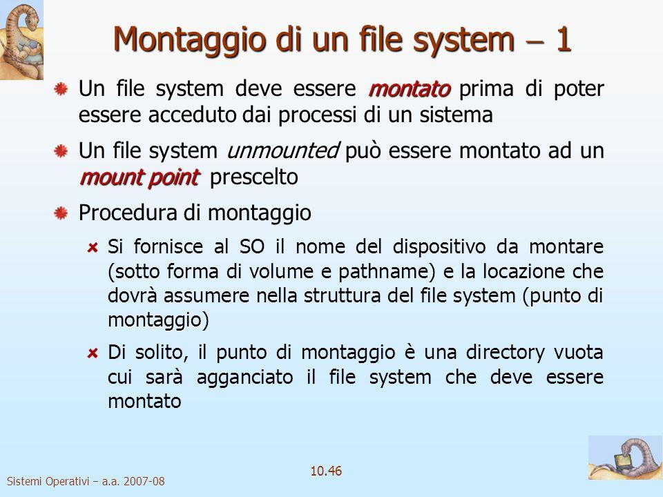 Sistemi Operativi a.a. 2007-08 10.46 Montaggio di un file system 1 montato Un file system deve essere montato prima di poter essere acceduto dai proce