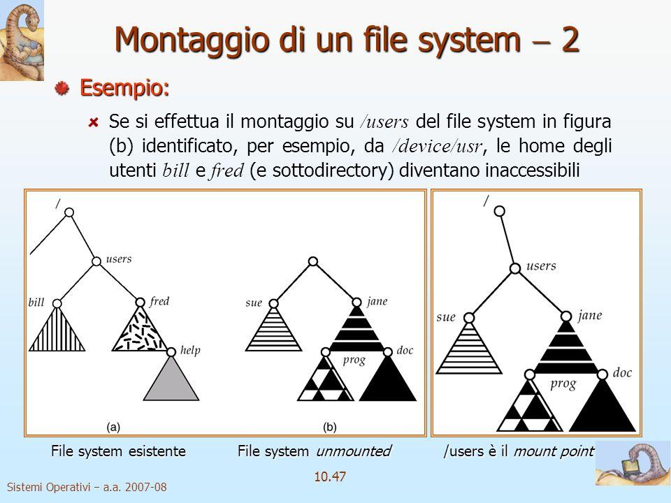 Sistemi Operativi a.a. 2007-08 10.47 Montaggio di un file system 2 Esempio: /users /device/usr billfred Se si effettua il montaggio su /users del file