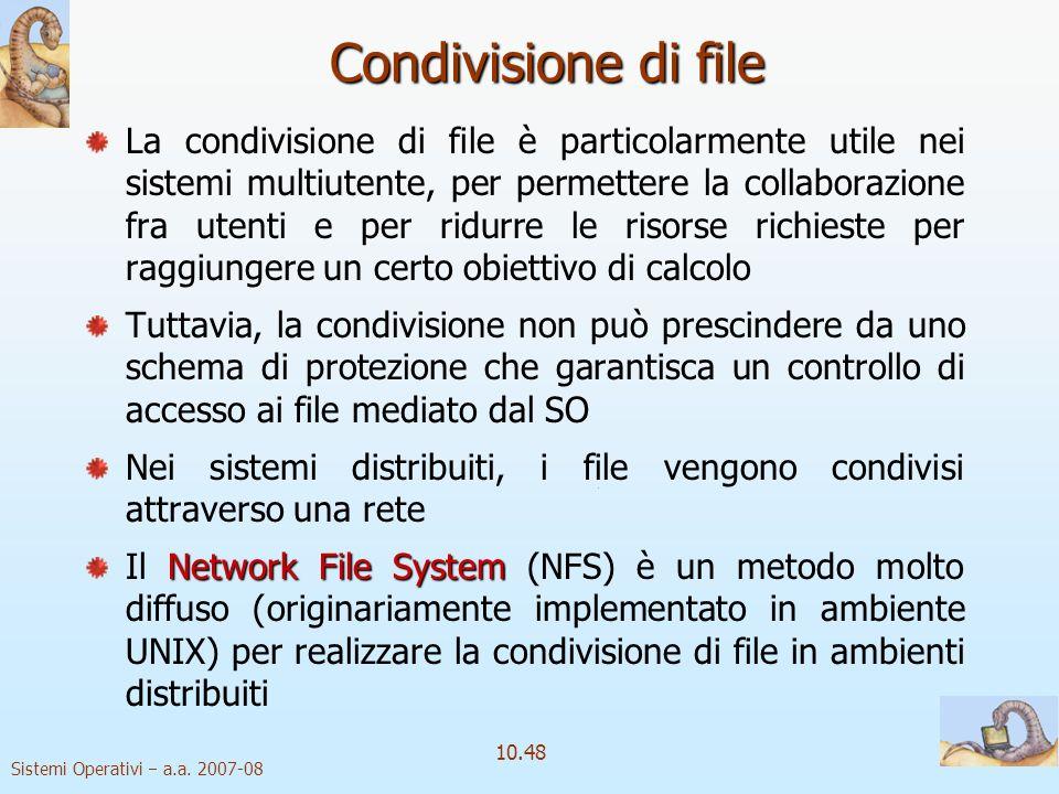 Sistemi Operativi a.a. 2007-08 10.48 Condivisione di file La condivisione di file è particolarmente utile nei sistemi multiutente, per permettere la c