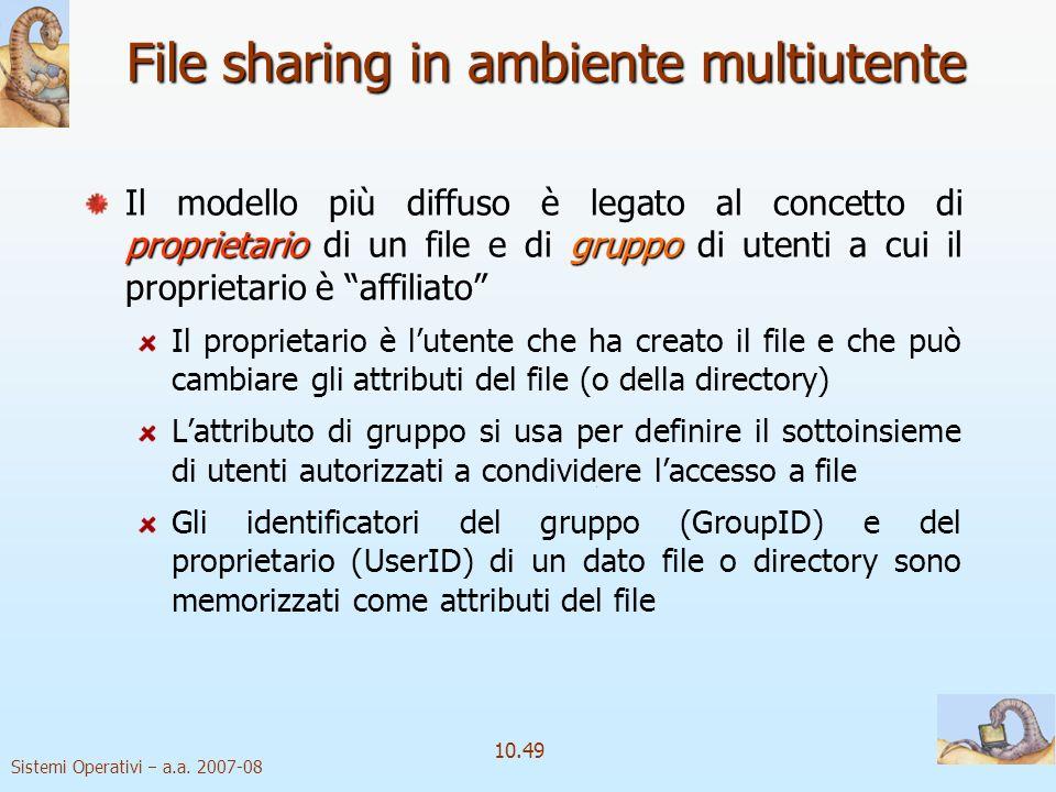 Sistemi Operativi a.a. 2007-08 10.49 File sharing in ambiente multiutente proprietariogruppo Il modello più diffuso è legato al concetto di proprietar