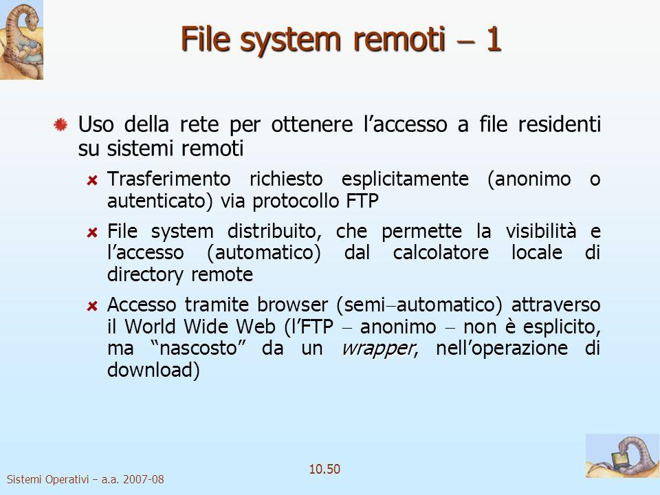 Sistemi Operativi a.a. 2007-08 10.50 File system remoti 1 Uso della rete per ottenere laccesso a file residenti su sistemi remoti Trasferimento richie