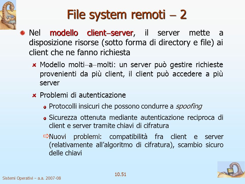 Sistemi Operativi a.a. 2007-08 10.51 File system remoti 2 modello client server Nel modello client server, il server mette a disposizione risorse (sot