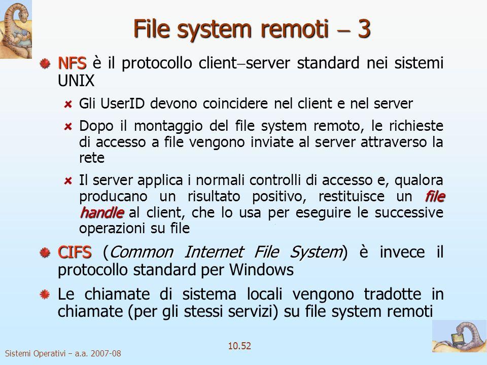 Sistemi Operativi a.a. 2007-08 10.52 File system remoti 3 NFS NFS è il protocollo client server standard nei sistemi UNIX Gli UserID devono coincidere