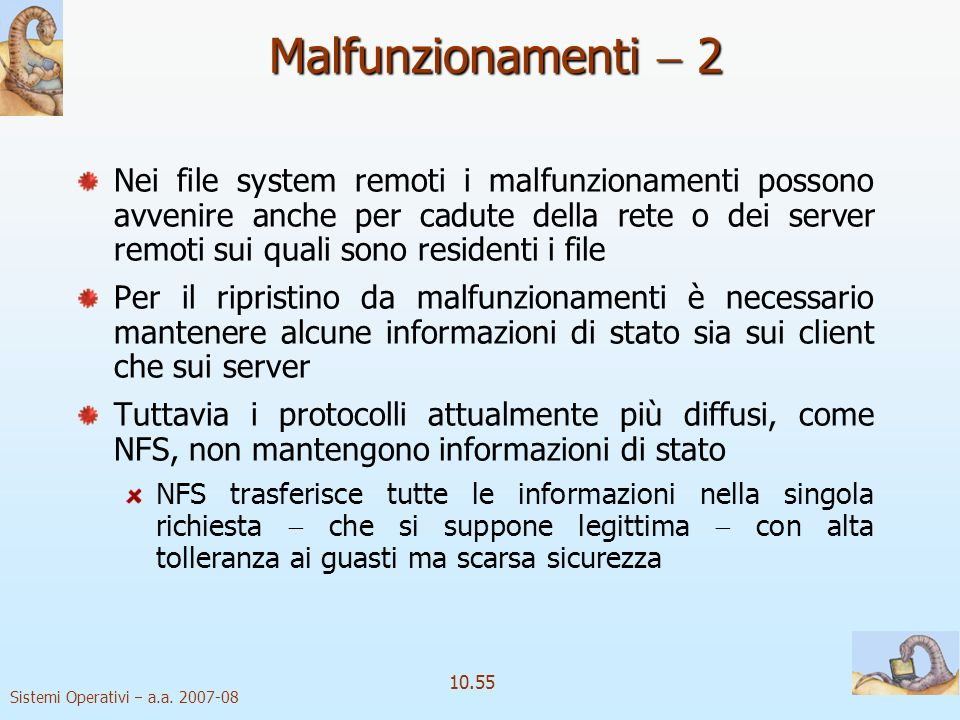 Sistemi Operativi a.a. 2007-08 10.55 Malfunzionamenti 2 Nei file system remoti i malfunzionamenti possono avvenire anche per cadute della rete o dei s