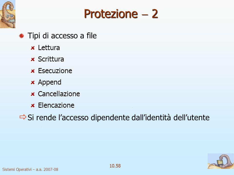 Sistemi Operativi a.a. 2007-08 10.58 Protezione 2 Tipi di accesso a fileLetturaScritturaEsecuzioneAppendCancellazioneElencazione Si rende laccesso dip
