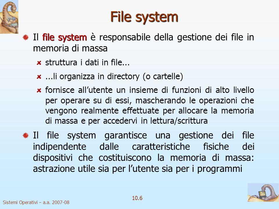 Sistemi Operativi a.a. 2007-08 10.6 File system file system Il file system è responsabile della gestione dei file in memoria di massa struttura i dati