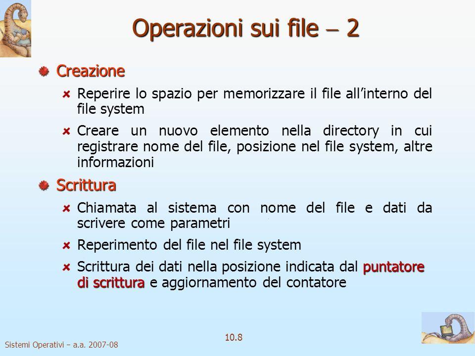 Sistemi Operativi a.a. 2007-08 10.8 Operazioni sui file 2 Creazione Reperire lo spazio per memorizzare il file allinterno del file system Creare un nu