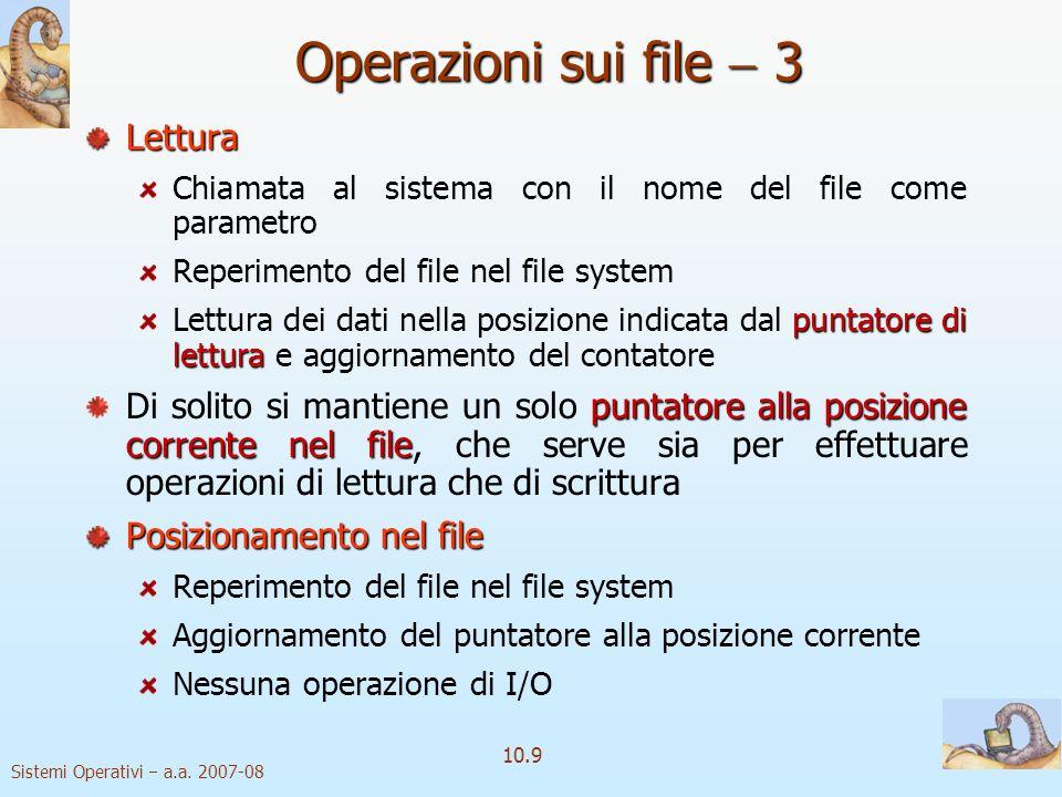 Sistemi Operativi a.a. 2007-08 10.9 Operazioni sui file 3 Lettura Chiamata al sistema con il nome del file come parametro Reperimento del file nel fil