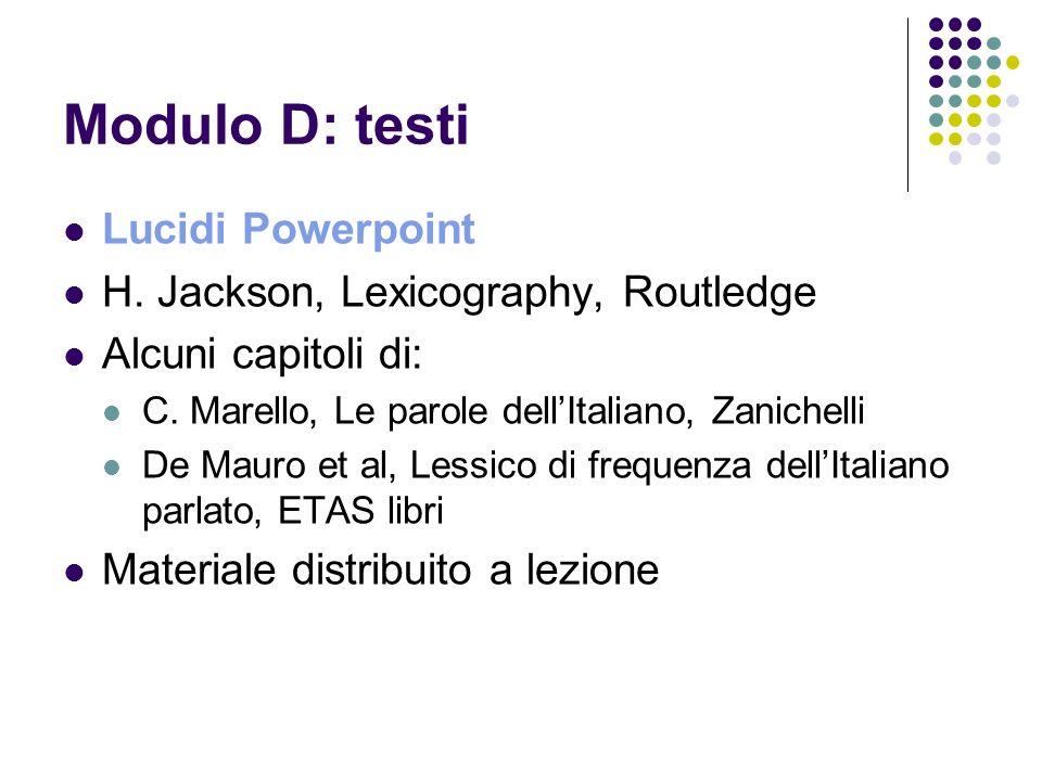 Modulo D: testi Lucidi Powerpoint H. Jackson, Lexicography, Routledge Alcuni capitoli di: C. Marello, Le parole dellItaliano, Zanichelli De Mauro et a