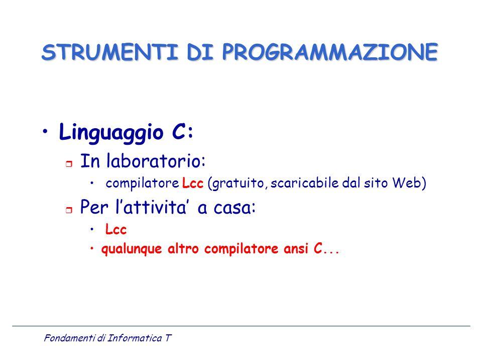 Fondamenti di Informatica T Linguaggio C: r In laboratorio: compilatore Lcc (gratuito, scaricabile dal sito Web) r Per lattivita a casa: Lcc qualunque