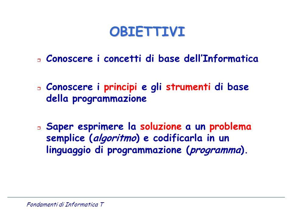 Fondamenti di Informatica T r Conoscere i concetti di base dellInformatica r Conoscere i principi e gli strumenti di base della programmazione r Saper