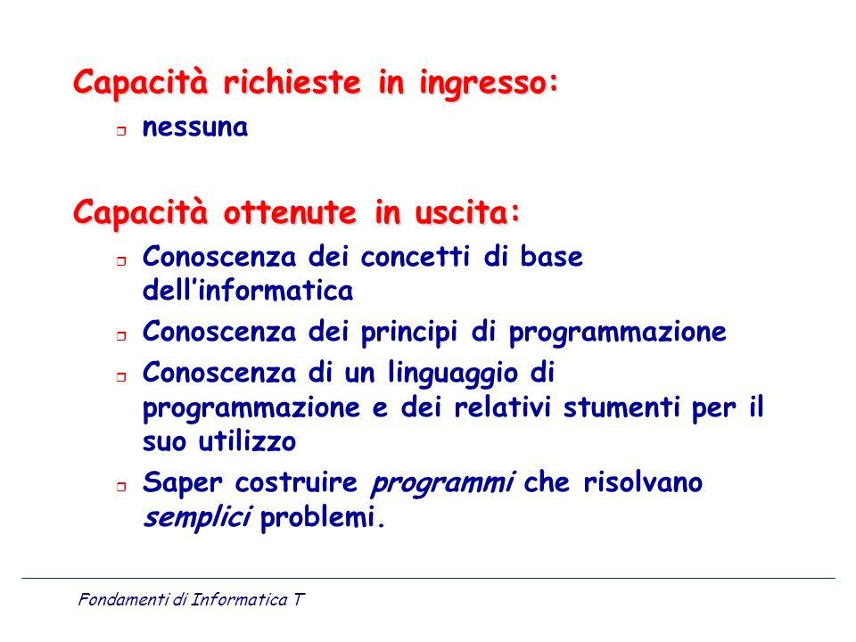 Fondamenti di Informatica T Capacità richieste in ingresso: r nessuna Capacità ottenute in uscita: r Conoscenza dei concetti di base dellinformatica r