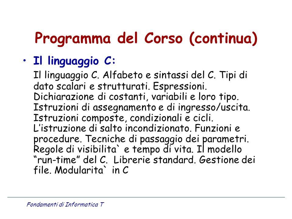 Fondamenti di Informatica T Programma del Corso (continua) Il linguaggio C: Il linguaggio C. Alfabeto e sintassi del C. Tipi di dato scalari e struttu