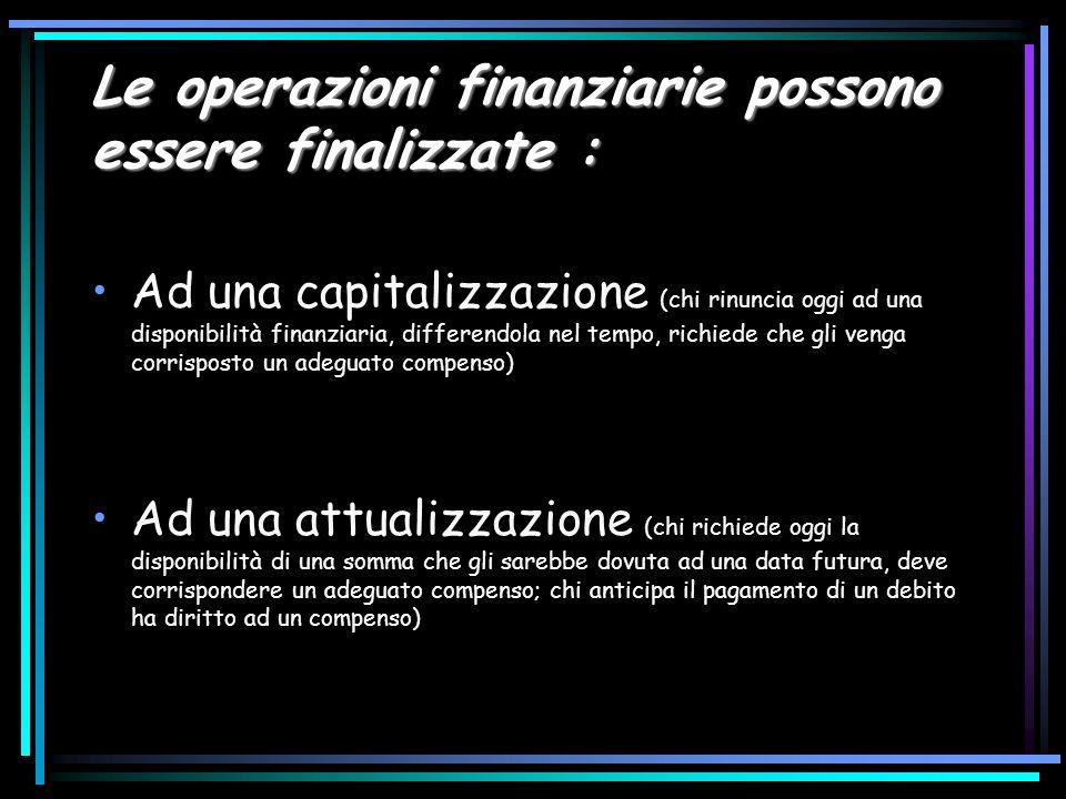 Le operazioni finanziarie possono essere finalizzate : Ad una capitalizzazione (chi rinuncia oggi ad una disponibilità finanziaria, differendola nel t