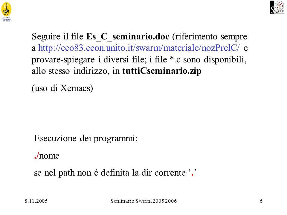 8.11.2005Seminario Swarm 2005 20066 Seguire il file Es_C_seminario.doc (riferimento sempre a http://eco83.econ.unito.it/swarm/materiale/nozPrelC/ e provare-spiegare i diversi file; i file *.c sono disponibili, allo stesso indirizzo, in tuttiCseminario.zip (uso di Xemacs) Esecuzione dei programmi:./nome se nel path non è definita la dir corrente.
