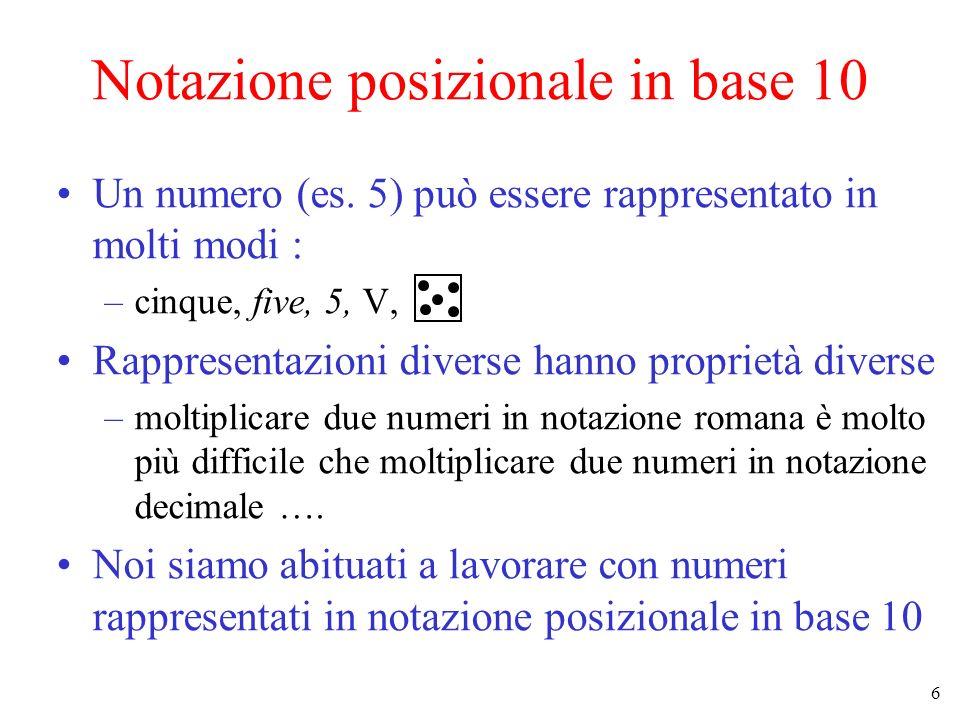 7 Notazione posizionale in base 10 (2) La rappresentazione di un numero intero in base 10 è una sequenza di cifre scelte fra 0 1 2 3 4 5 6 7 8 9: –es: 23, 118, 4 Il valore di una rappresentazione c N …c 0 è dato da c N * 10 N + c N-1 * 10 N-1 ….+ c 1 * 10 1 + c 0 * 10 0 esempi : –23 = 2*10 1 + 3 * 10 0 = 20 + 3 –118 = 1*10 2 + 1*10 1 + 8 * 10 0 = 100 + 10 + 8