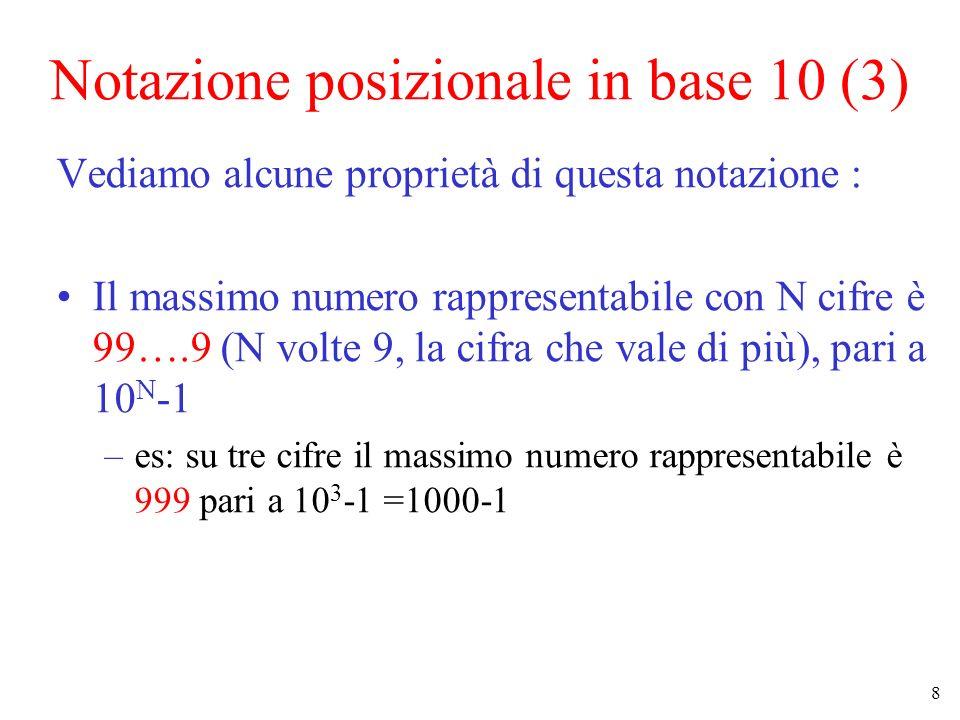 9 Notazione posizionale in base 10 (4) Vediamo alcune proprietà di questa notazione (cont.): Quindi se voglio rappresentare K diverse configurazioni (cioè 0 1 2 …K-1) mi servono almeno almeno x cifre dove 10 x è la più piccola potenza di 10 che supera K –es : se voglio 25 configurazioni diverse mi servono almeno 2 cifre perché 10 2 =100 è la più piccola potenza di 10 maggiore di 25