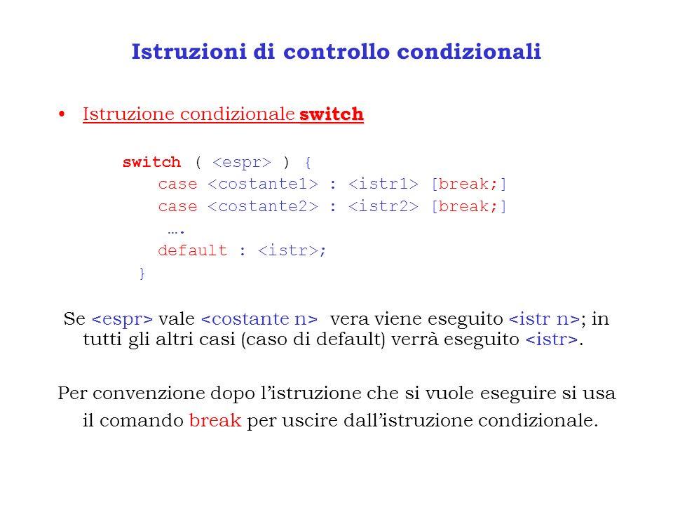 Istruzioni di controllo condizionali switchIstruzione condizionale switch switch ( ) { case : [break;] …. default : ; } Se vale vera viene eseguito ;