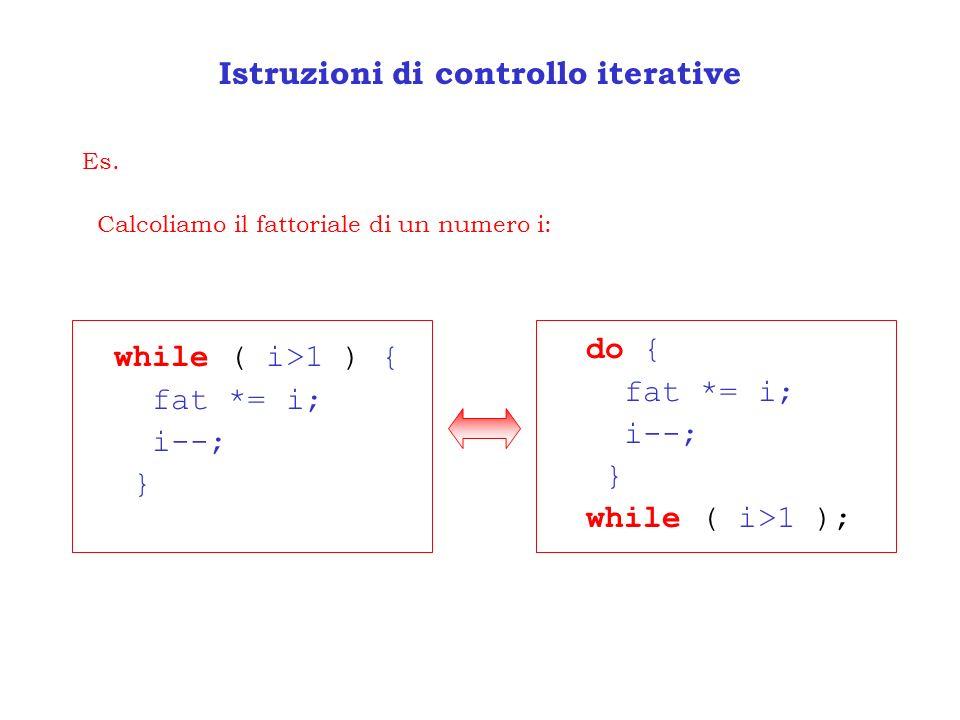 Istruzioni di controllo iterative Es. Calcoliamo il fattoriale di un numero i: while ( i>1 ) { fat *= i; i--; } do { fat *= i; i--; } while ( i>1 );