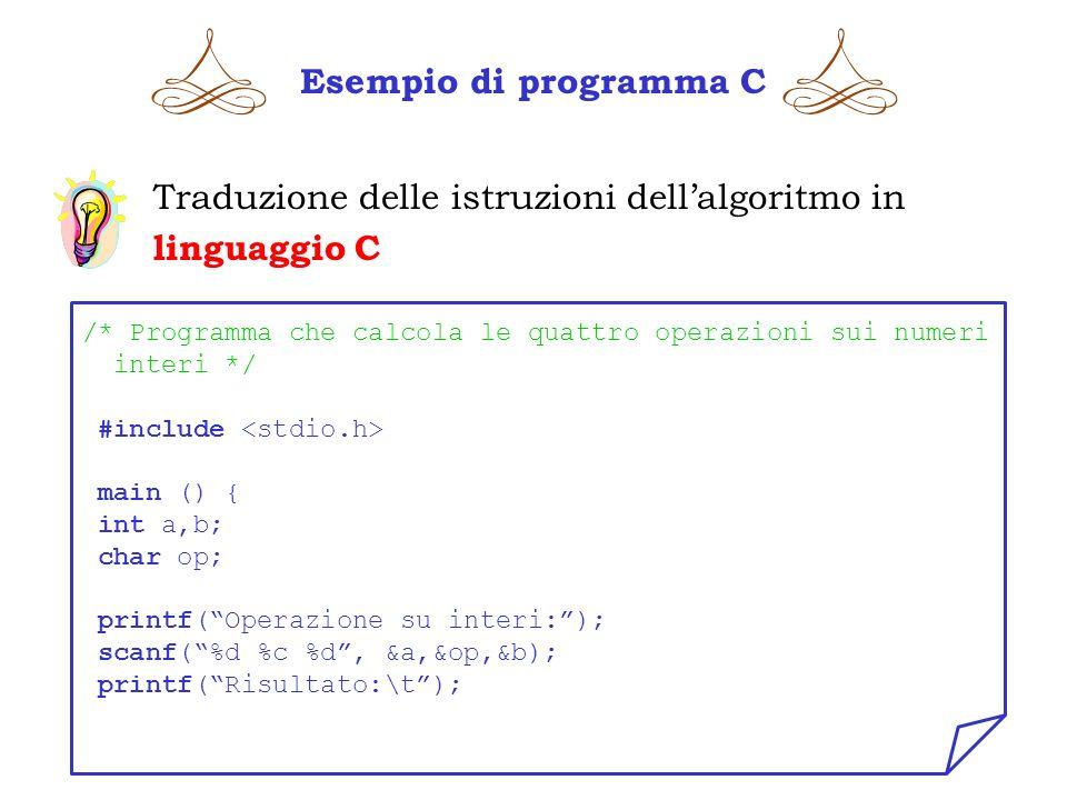 Esempio di programma C Traduzione delle istruzioni dellalgoritmo in linguaggio C /* Programma che calcola le quattro operazioni sui numeri interi */ #