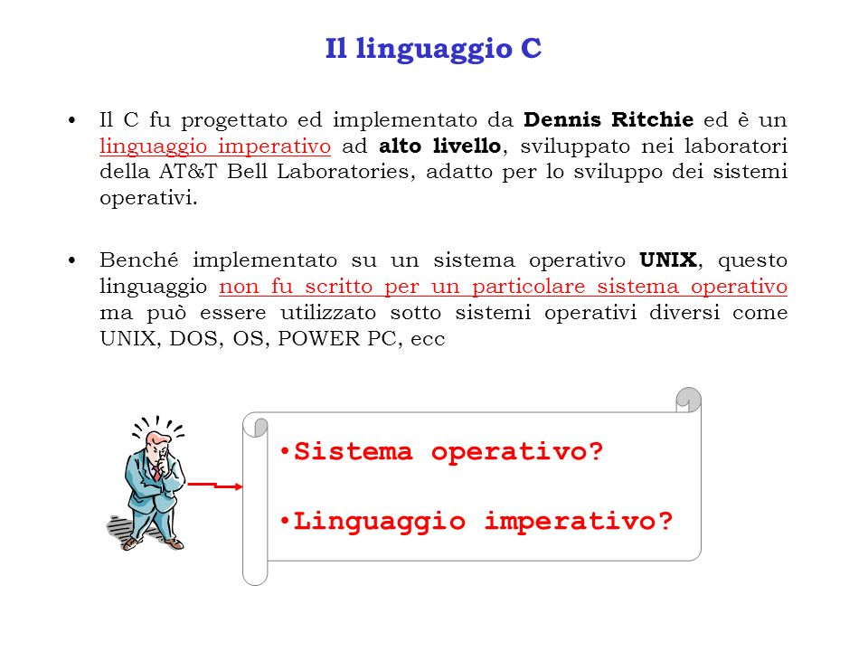 Il linguaggio C Il C fu progettato ed implementato da Dennis Ritchie ed è un linguaggio imperativo ad alto livello, sviluppato nei laboratori della AT