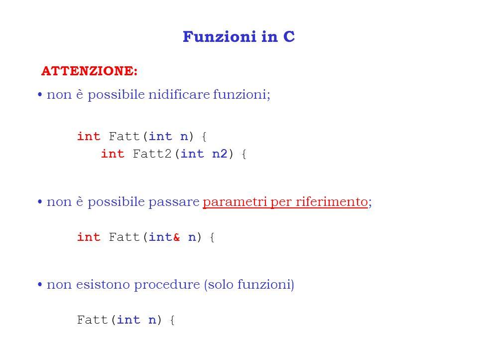 Funzioni in C ATTENZIONE: non è possibile nidificare funzioni; int Fatt(int n) { int Fatt2(int n2) { non è possibile passare parametri per riferimento